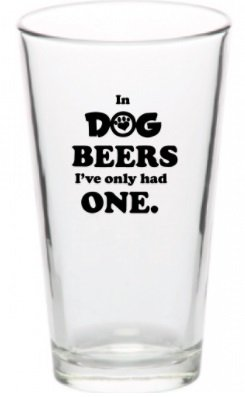 In Dog Beers I've Only Had One Funny Unique Pint Beer Glass (Dog Beers 1) (Of 1 Glass Beer)