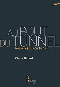 Au bout du tunnel : Nouvelles du noir au gris par Claire Gilbert