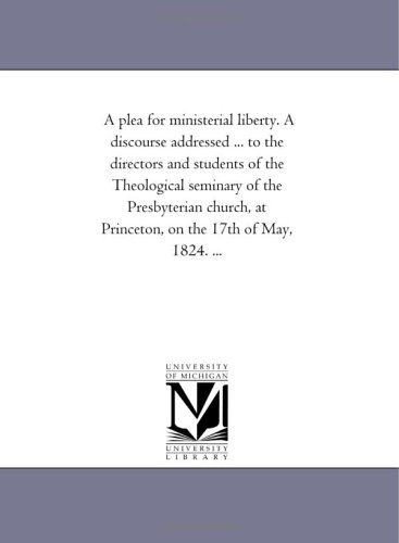 Download A plea for ministerial liberty. A discourse addressed ... to the directors and students of the Theological seminary of the Presbyterian church, at Princeton, on the 17th of May, 1824. ... pdf epub