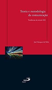 Teoria e metodologia da comunicação: Tendências do século XXI por [Melo, José Marques de]
