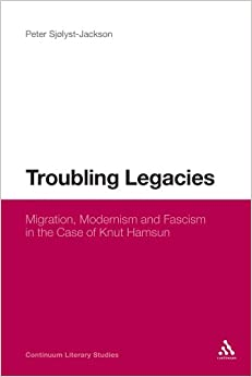 Troubling Legacies: Migration, Modernism and Fascism in the Case of Knut Hamsun (Continuum Literary Studies)