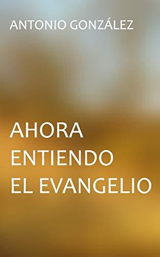 Ahora entiendo el evangelio por Antonio González,Ediciones Biblioteca Menno