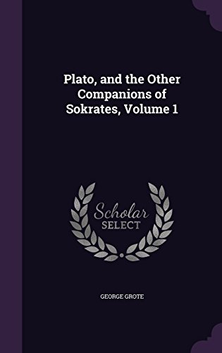 Plato, and the Other Companions of Sokrates, Volume 1
