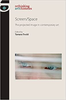 Screen/space: The Projected Image in Contemporary Art (Rethinking Art's Histories)