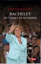 Bachelet En Tierra De Hombres - Patricia Politzer