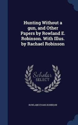 Hunting without a gun, and other papers by Rowland E. Robinson. With illus. by Rachael Robinson 1905 [Hardcover] PDF