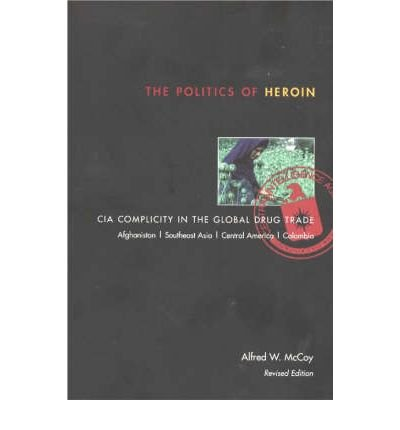 The Politics of Heroin: CIA Complicity in the Global Drug Trade, Afghanistan, Southeast Asia, Central America, Columbia (Paperback) - Common
