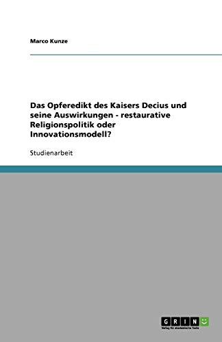 Das Opferedikt des Kaisers Decius und seine Auswirkungen - restaurative Religionspolitik oder Innovationsmodell? (German Edition)