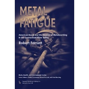 Metal Fatigue: American Bosch and the Demise of Metalworking in the Connecticut River Valley (Work, Health and Environment Series) (Work, Health, and Enviroment) [Paperback] [2009] Robert Forrant