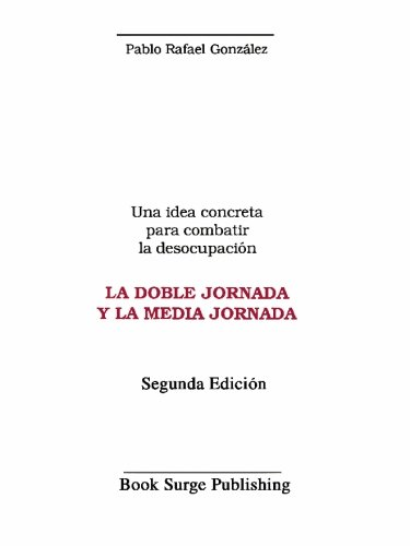 Una Idea Concreta para Combatir la Desocupación, la Doble Jornada y la Media Jornada by Book Surge Publishing