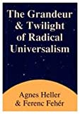 Grandeur and Twilight of Radical Universalism, Heller, Agnes and Feher, Ferenc, 0887383785