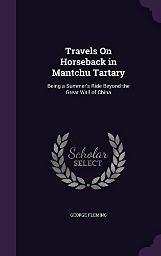 Travels on Horseback in Mantchu Tartary: Being a Summer's Ride Beyond the Great Wall of China