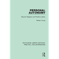 Personal Autonomy: Beyond Negative and Positive Liberty (Routledge Library Editions: Free Will and Determinism Book 9) (English Edition)