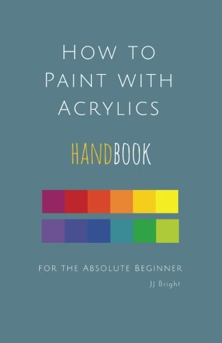 How to Paint with Acrylics HANDBOOK for the Absolute Beginner (Volume 1)
