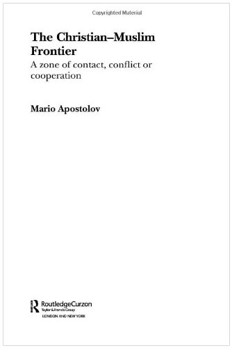 The Christian-Muslim Frontier: A Zone of Contact, Conflict or Co-operation (Routledge Advances in Middle East and Islamic Studies)