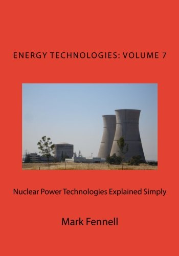 Nuclear Power Technologies Explained Simply: Energy Technologies Explained Simply, Volume 7