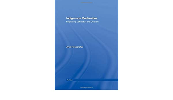Negotiating Architecture and Urbanism Indigenous Modernities