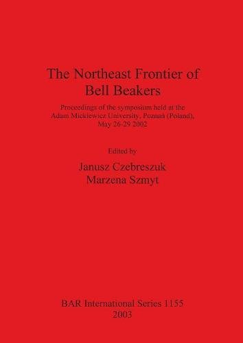 Download The Northeast Frontier of Bell Beakers: Proceedings of the symposium held at the Adam Mickiewicz University, Poznan  (Poland), May 26-29 2002 (BAR International Series) ebook