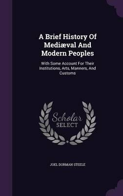 Read Online A Brief History of Mediaeval and Modern Peoples : With Some Account for Their Institutions, Arts, Manners, and Customs(Hardback) - 2015 Edition ebook