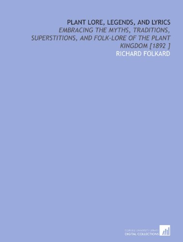Plant Lore, Legends, and Lyrics: Embracing the Myths, Traditions, Superstitions, and Folk-Lore of the Plant Kingdom [1892 ]