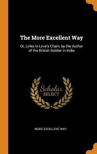 The More Excellent Way: Or, Links in Love's Chain, by the Author of the British Soldier in India