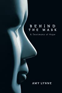 Behind the Mask: A Testimony of Hope by Amy Lynne