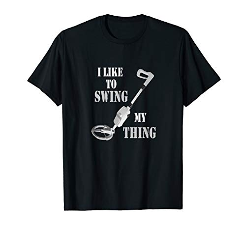 Metal Detector Gold Detecting Swing Your Thing Funny Shirt