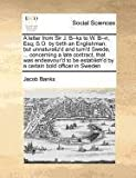 A letter from Sir J. B--ks to W. B--n, Esq; S.O. by birth an Englishman; but unnaturaliz'd and turn'd Swede, ... concerning a late contract, that was ... by a certain bold officer in Sweden