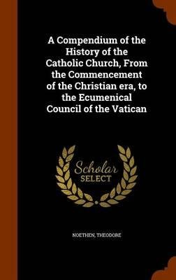 Download A Compendium of the History of the Catholic Church, from the Commencement of the Christian Era, to the Ecumenical Council of the Vatican(Hardback) - 2015 Edition ebook