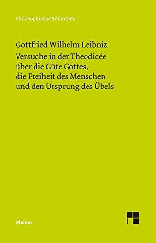 Versuche in der Theodisée über die Güte Gottes, die Freiheit des Menschen und den Ursprung des Übels (Philosophische Bibliothek)