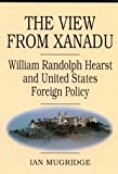 The View from Xanadu : William Randolph Hearst and United States Foreign Policy, Mugridge, Ian, 0773512810
