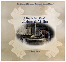 A Day in the Life of a Colonial Miller (The Library of Living and Working in Colonial Times)