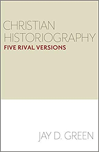 Christian Historiography: Five Rival Versions: Jay D  Green