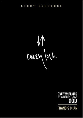 Crazy Love: Overwhelmed by a Relentless God: Study Resource Francis Chan Christian Life Religion