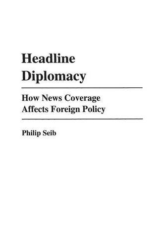 Headline Diplomacy: How News Coverage Affects Foreign Policy (Praeger Series in Political Communication)