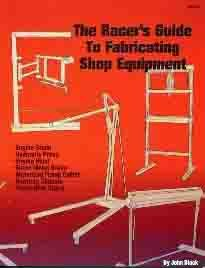 RACER'S GUIDE TO FABRICATING SHOP EQUIPMENT - COVERS How to Build a Rotating Chassis Fabrication Stand, Engine Hoist, Sheet Metal Brake, Motorized Frame Cutter. - All For $500