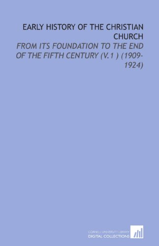 Early History of the Christian Church: From its Foundation to the End of the Fifth Century (V.1 ) (1909-1924)