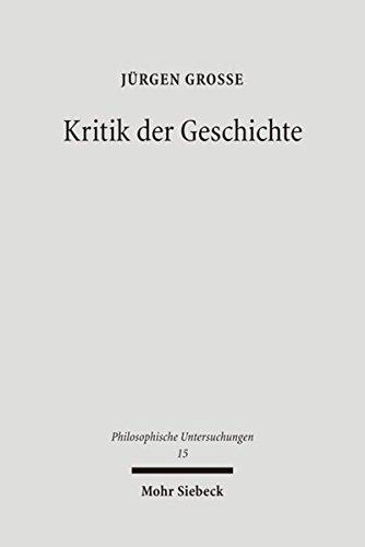 Kritik der Geschichte: Probleme und Formen seit 1800 (Philosophische Untersuchungen, Band 15)
