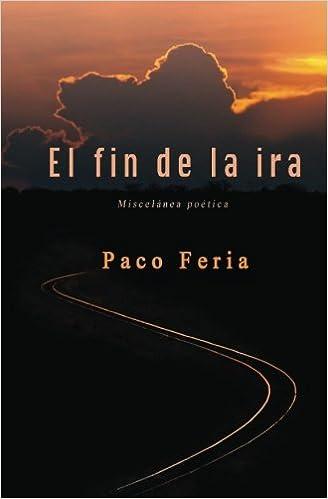 El fin de la ira: Miscelánea poética: Amazon.es: Feria, Paco: Libros