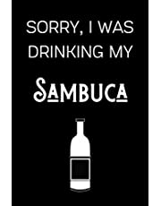 Sorry I Was Drinking My Sambuca: Funny Alcohol Themed Notebook/Journal/Diary For Sambuca Lovers - 6x9 Inches 100 Lined Pages A5 - Small and Easy To Transport - Great Novelty Gift