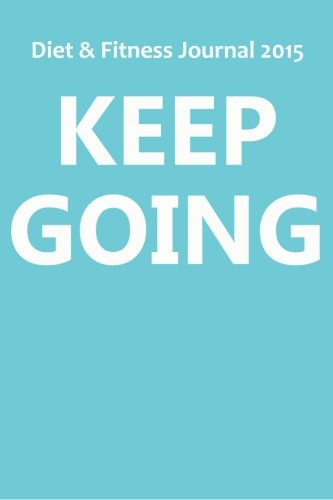 Diet & Fitness Journal 2015: Keep Going - Start Your Journey To The New You!