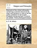 Elements of the critical philosophy: containing a concise account of its origin and tendency; a view of all the works published by its founder, Professor Immanuel Kant; to which are added: Three philological Essays;, A. F. M. Willich, 1170786421