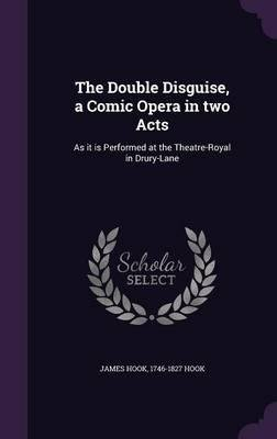 Read Online The Double Disguise, a Comic Opera in Two Acts : As It Is Performed at the Theatre-Royal in Drury-Lane(Hardback) - 2015 Edition PDF