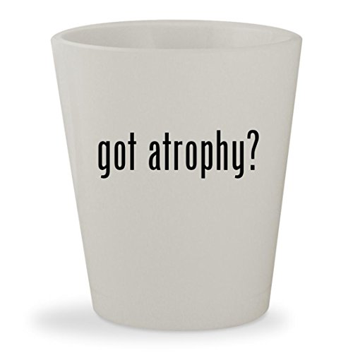 got atrophy? - White Ceramic 1.5oz Shot Glass