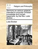 Sermons on Various Subjects, Intended to Promote Christian Knowledge and Human Happiness, Luke Booker, 1140879812