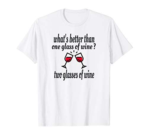 (What's Better Then One Glass Of Wine Two Glasses Of Wine T-Shirt)