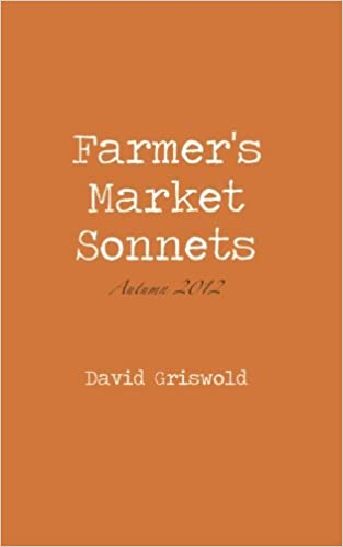 Farmers Market Sonnets Autumn 2012 Volume 1 David Griswold