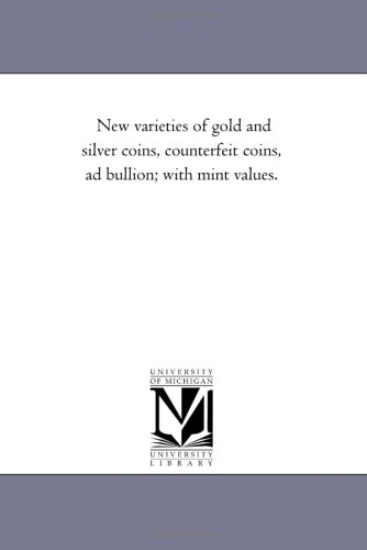 New varieties of gold and silver coins, counterfeit coins, ad bullion; with mint values. (Michigan Historical Reprint) pdf