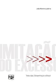 Imitação do excesso: Televisão, Streaming e o Brasil por [Ladeira, João Martins]