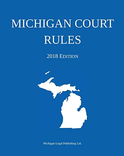 Michigan Court Rules; 2018 Edition